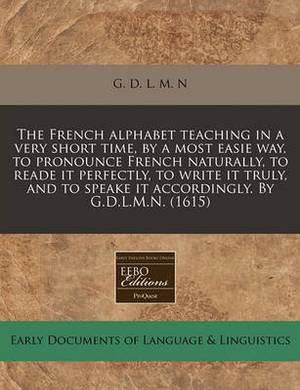The French Alphabet Teaching in a Very Short Time, by a Most Easie Way, to Pronounce French Naturally, to Reade It Perfectly, to Write It Truly, and to Speake It Accordingly. by G.D.L.M.N. (1615)