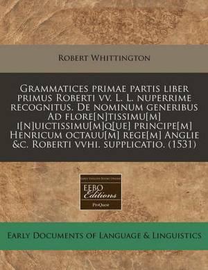 Grammatices Primae Partis Liber Primus Roberti VV. L. L. Nuperrime Recognitus. de Nominum Generibus Ad Flore[n]tissimu[m] I[n]uictissimu[m]q[ue] Principe[m] Henricum Octauu[m] Rege[m] Anglie &C. Roberti Vvhi. Supplicatio. (1531)