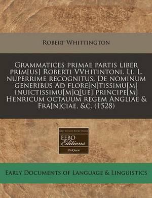 Grammatices Primae Partis Liber Prim[us] Roberti Vvhitintoni. Li. L. Nuperrime Recognitus, de Nominum Generibus Ad Flore[n]tissimu[m] Inuictissimu[m]q[ue] Principe[m] Henricum Octauum Regem Angliae & Fra[n]ciae, &C. (1528)