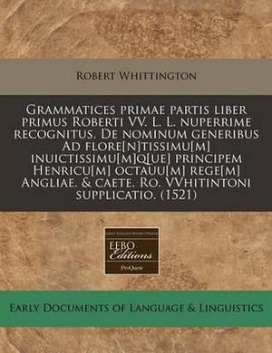 Grammatices Primae Partis Liber Primus Roberti VV. L. L. Nuperrime Recognitus. de Nominum Generibus Ad Flore[n]tissimu[m] Inuictissimu[m]q[ue] Principem Henricu[m] Octauu[m] Rege[m] Angliae. & Caete. Ro. Vvhitintoni Supplicatio. (1521)