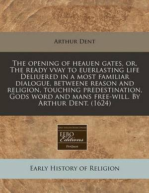 The Opening of Heauen Gates, Or, the Ready Vvay to Euerlasting Life Deliuered in a Most Familiar Dialogue, Betweene Reason and Religion, Touching Predestination, Gods Word and Mans Free-Will. by Arthur Dent. (1624)