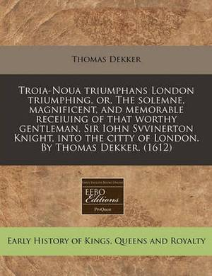 Troia-Noua Triumphans London Triumphing, Or, the Solemne, Magnificent, and Memorable Receiuing of That Worthy Gentleman, Sir Iohn Svvinerton Knight, Into the Citty of London. by Thomas Dekker. (1612)