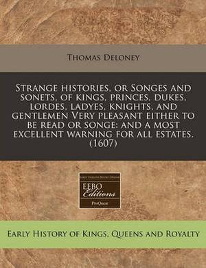 Strange Histories, or Songes and Sonets, of Kings, Princes, Dukes, Lordes, Ladyes, Knights, and Gentlemen Very Pleasant Either to Be Read or Songe: And a Most Excellent Warning for All Estates. (1607)