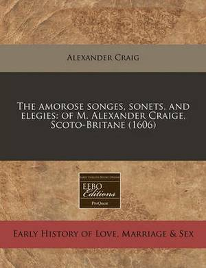 The Amorose Songes, Sonets, and Elegies: Of M. Alexander Craige, Scoto-Britane (1606)