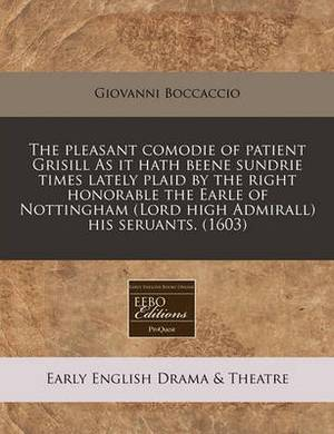 The Pleasant Comodie of Patient Grisill as It Hath Beene Sundrie Times Lately Plaid by the Right Honorable the Earle of Nottingham (Lord High Admirall) His Seruants. (1603)