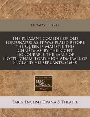 The Pleasant Comedie of Old Fortunatus as It Was Plaied Before the Queenes Maiestie This Christmas, by the Right Honourable the Earle of Nottingham, Lord High Admirall of England His Seruants. (1600)