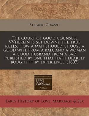 The Court of Good Counsell Vvherein Is Set Downe the True Rules, How a Man Should Choose a Good Wife from a Bad, and a Woman a Good Husband from a Bad Published by One That Hath Dearely Bought It by Experience. (1607)