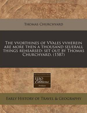 The Vvorthines of Vvales Vvherein Are More Then a Thousand Seuerall Things Rehearsed: Set Out by Thomas Churchyard. (1587)