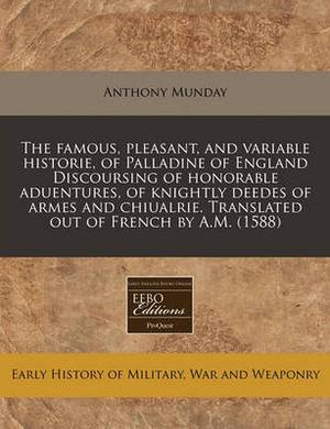 The Famous, Pleasant, and Variable Historie, of Palladine of England Discoursing of Honorable Aduentures, of Knightly Deedes of Armes and Chiualrie. Translated Out of French by A.M. (1588)
