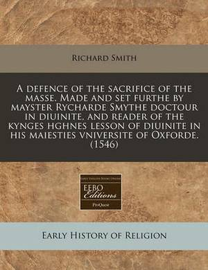 A Defence of the Sacrifice of the Masse. Made and Set Furthe by Mayster Rycharde Smythe Doctour in Diuinite, and Reader of the Kynges Hghnes Lesson of Diuinite in His Maiesties Vniversite of Oxforde. (1546)