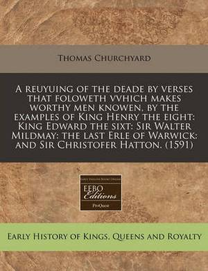 A Reuyuing of the Deade by Verses That Foloweth Vvhich Makes Worthy Men Knowen, by the Examples of King Henry the Eight: King Edward the Sixt: Sir Walter Mildmay: The Last Erle of Warwick: And Sir Christofer Hatton. (1591)