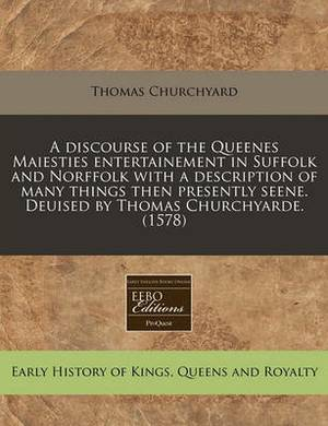 A Discourse of the Queenes Maiesties Entertainement in Suffolk and Norffolk with a Description of Many Things Then Presently Seene. Deuised by Thomas Churchyarde. (1578)