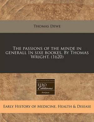 The Passions of the Minde in Generall in Sixe Bookes. by Thomas Wright. (1620)