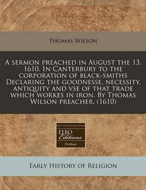 A Sermon Preached in August the 13. 1610. in Canterbury to the Corporation of Black-Smiths Declaring the Goodnesse, Necessity, Antiquity and VSE of That Trade Which Workes in Iron. by Thomas Wilson Preacher. (1610)