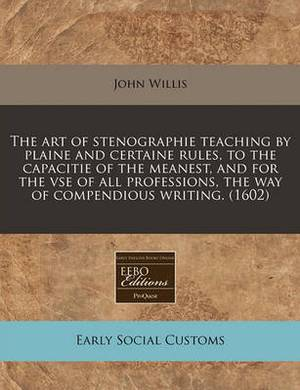 The Art of Stenographie Teaching by Plaine and Certaine Rules, to the Capacitie of the Meanest, and for the VSE of All Professions, the Way of Compendious Writing. (1602)