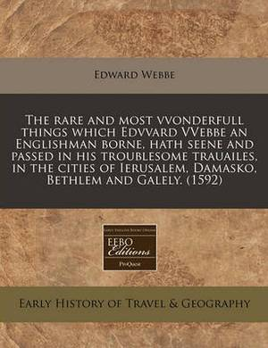 The Rare and Most Vvonderfull Things Which Edvvard Vvebbe an Englishman Borne, Hath Seene and Passed in His Troublesome Trauailes, in the Cities of Ierusalem, Damasko, Bethlem and Galely. (1592)