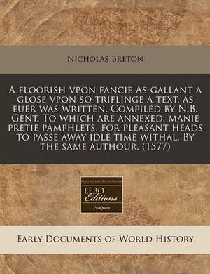 A Floorish Vpon Fancie as Gallant a Glose Vpon So Triflinge a Text, as Euer Was Written. Compiled by N.B. Gent. to Which Are Annexed, Manie Pretie Pamphlets, for Pleasant Heads to Passe Away Idle Time Withal. by the Same Authour. (1577)