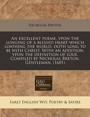 An Excellent Poeme, Vpon the Longing of a Blessed Heart Which Loathing the World, Doth Long to Be with Christ. with an Addition, Vpon the Definition of Loue. Compiled by Nicholas Breton, Gentleman. (1601)