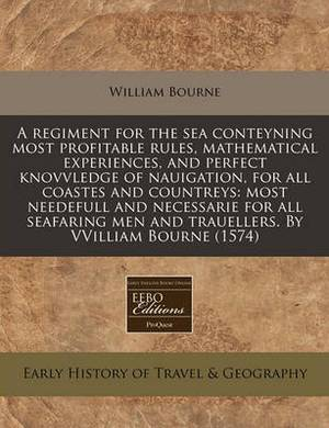 A Regiment for the Sea Conteyning Most Profitable Rules, Mathematical Experiences, and Perfect Knovvledge of Nauigation, for All Coastes and Countreys: Most Needefull and Necessarie for All Seafaring Men and Trauellers. by Vvilliam Bourne (1574)