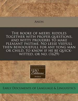 The Booke of Meery. Riddles Together with Proper Questions, and Witty Prouerbs to Make Pleasant Pastime. No Lesse Vsefull Then Behoouefull for Any Yong Man or Child, to Know If He Be Quick-Witted, or No. (1629)
