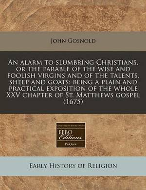 An Alarm to Slumbring Christians, or the Parable of the Wise and Foolish Virgins and of the Talents, Sheep and Goats; Being a Plain and Practical Exposition of the Whole XXV Chapter of St. Matthews Gospel (1675)