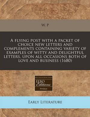 A Flying Post with a Packet of Choice New Letters and Complements Containing Variety of Examples of Witty and Delightful Letters, Upon All Occasions Both of Love and Business (1680)