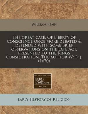 The Great Case. of Liberty of Conscience Once More Debated & Defended with Some Brief Observations on the Late ACT, Presented to the Kings Considerati