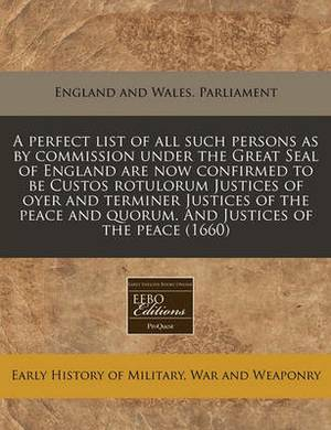 A Perfect List of All Such Persons as by Commission Under the Great Seal of England Are Now Confirmed to Be Custos Rotulorum Justices of Oyer and Terminer Justices of the Peace and Quorum. and Justices of the Peace (1660)