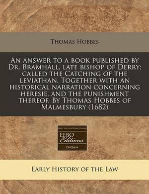 An Answer to a Book Published by Dr. Bramhall, Late Bishop of Derry; Called the Catching of the Leviathan. Together with an Historical Narration Concerning Heresie, and the Punishment Thereof. by Thomas Hobbes of Malmesbury (1682)