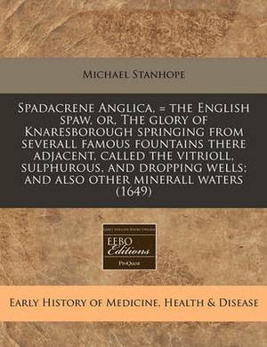 Spadacrene Anglica, = the English Spaw, Or, the Glory of Knaresborough Springing from Severall Famous Fountains There Adjacent, Called the Vitrioll, Sulphurous, and Dropping Wells; And Also Other Minerall Waters (1649)