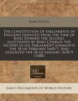 The Constitution of Parliaments in England Deduced from the Time of King Edward the Second, Illustrated by King Charles the Second in His Parliament Summon'd the 18 of February 1660/1. and Dissolved the 24 of January 1678/9 (1680)