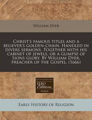 Christ's Famous Titles and a Believer's Golden-Chain. Handled in Divers Sermons. Together with His Cabinet of Jewels, or a Glimpse of Sions Glory. by William Dyer, Preacher of the Gospel. (1666)