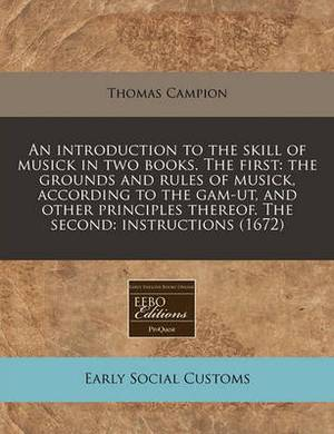 An Introduction to the Skill of Musick in Two Books. the First: The Grounds and Rules of Musick, According to the Gam-UT, and Other Principles Thereof. the Second: Instructions (1672)