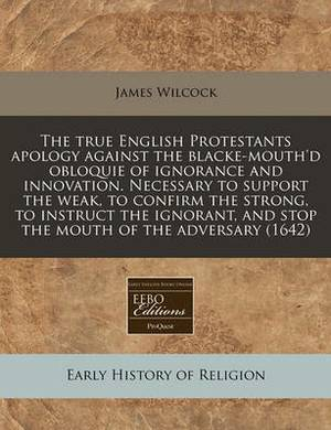 The True English Protestants Apology Against the Blacke-Mouth'd Obloquie of Ignorance and Innovation. Necessary to Support the Weak, to Confirm the Strong, to Instruct the Ignorant, and Stop the Mouth of the Adversary (1642)