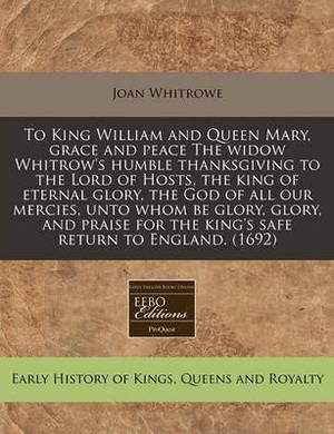 To King William and Queen Mary, Grace and Peace the Widow Whitrow's Humble Thanksgiving to the Lord of Hosts, the King of Eternal Glory, the God of All Our Mercies, Unto Whom Be Glory, Glory, and Praise for the King's Safe Return to England. (1692)
