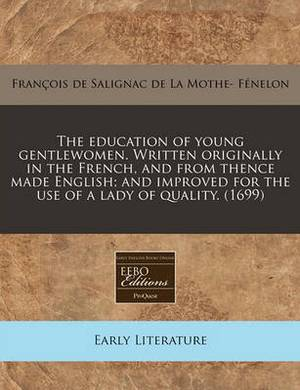 The Education of Young Gentlewomen. Written Originally in the French, and from Thence Made English; And Improved for the Use of a Lady of Quality. (1699)