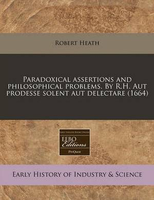 Paradoxical Assertions and Philosophical Problems. by R.H. Aut Prodesse Solent Aut Delectare (1664)
