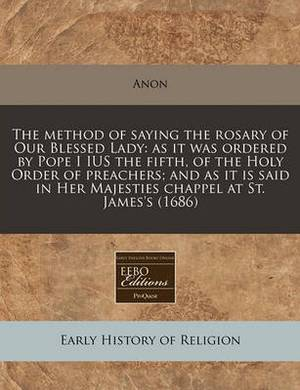 The Method of Saying the Rosary of Our Blessed Lady: As It Was Ordered by Pope I Ius the Fifth, of the Holy Order of Preachers; And as It Is Said in Her Majesties Chappel at St. James's (1686)