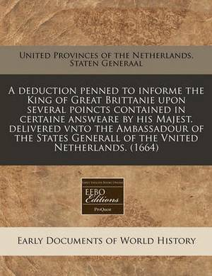 A Deduction Penned to Informe the King of Great Brittanie Upon Several Poincts Contained in Certaine Answeare by His Majest. Delivered Vnto the Ambassadour of the States Generall of the Vnited Netherlands. (1664)