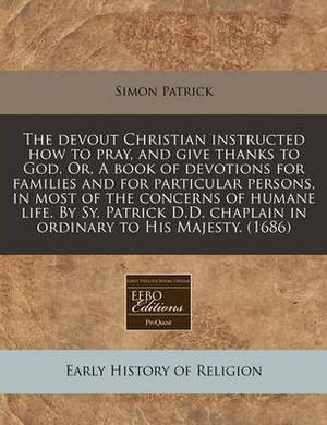 The Devout Christian Instructed How to Pray, and Give Thanks to God. Or, a Book of Devotions for Families and for Particular Persons, in Most of the Concerns of Humane Life. by Sy. Patrick D.D. Chaplain in Ordinary to His Majesty. (1686)