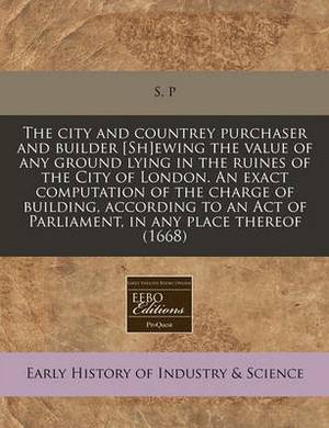 The City and Countrey Purchaser and Builder [Sh]ewing the Value of Any Ground Lying in the Ruines of the City of London. an Exact Computation of the Charge of Building, According to an Act of Parliament, in Any Place Thereof (1668)