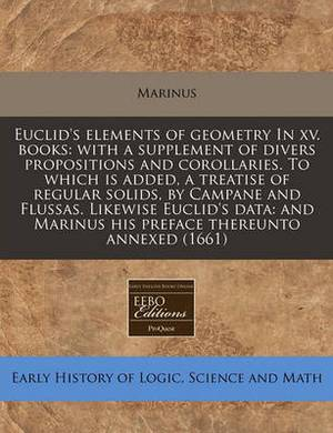 Euclid's Elements of Geometry in XV. Books: With a Supplement of Divers Propositions and Corollaries. to Which Is Added, a Treatise of Regular Solids, by Campane and Flussas. Likewise Euclid's Data: And Marinus His Preface Thereunto Annexed (1661)