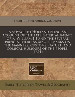 A Voyage to Holland Being an Account of the Late Entertainments of K. William III and the Several Princes There. as Also, Remarks on the Manners, Customs, Nature, and Comical Humours of the People. (1691)