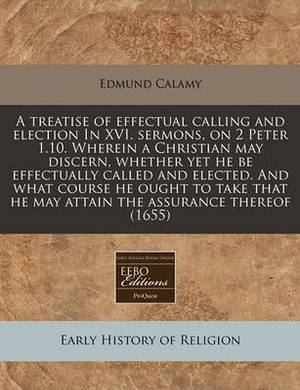 A Treatise of Effectual Calling and Election in XVI. Sermons, on 2 Peter 1.10. Wherein a Christian May Discern, Whether Yet He Be Effectually Called and Elected. and What Course He Ought to Take That He May Attain the Assurance Thereof (1655)