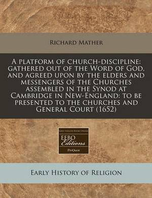 A Platform of Church-Discipline: Gathered Out of the Word of God, and Agreed Upon by the Elders and Messengers of the Churches Assembled in the Synod at Cambridge in New-England: To Be Presented to the Churches and General Court (1652)