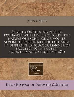 Advice Concerning Bills of Exchange Wherein Is Set Forth the Nature of Exchange of Monies, Several Forms of Bills of Exchange in Different Languages, Manner of Proceeding in Protest, Countermand, Security (1674)