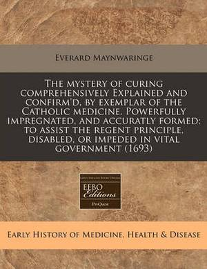 The Mystery of Curing Comprehensively Explained and Confirm'd, by Exemplar of the Catholic Medicine. Powerfully Impregnated, and Accuratly Formed; To Assist the Regent Principle, Disabled, or Impeded in Vital Government (1693)