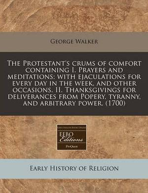 The Protestant's Crums of Comfort Containing I. Prayers and Meditations; With Ejaculations for Every Day in the Week, and Other Occasions. II. Thanksgivings for Deliverances from Popery, Tyranny, and Arbitrary Power. (1700)