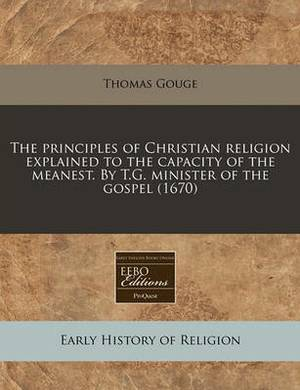 The Principles of Christian Religion Explained to the Capacity of the Meanest. by T.G. Minister of the Gospel (1670)