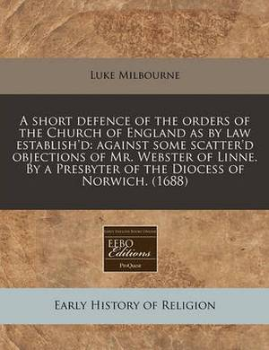 A Short Defence of the Orders of the Church of England as by Law Establish'd: Against Some Scatter'd Objections of Mr. Webster of Linne. by a Presbyter of the Diocess of Norwich. (1688)